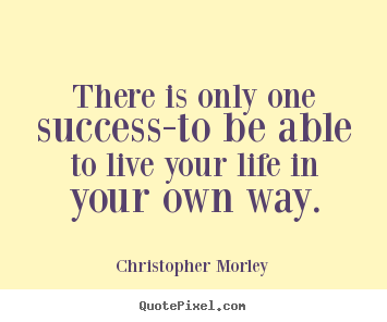 There is only one success-to be able to live your life in your.. Christopher Morley  inspirational quote