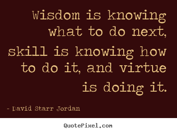 David Starr Jordan picture quotes - Wisdom is knowing what to do next, skill is knowing how to.. - Inspirational quote