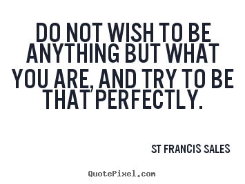 Do not wish to be anything but what you are, and try to be.. St Francis Sales popular inspirational quotes