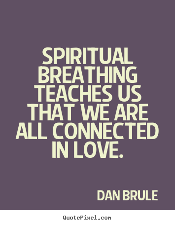 Spiritual breathing teaches us that we are all connected in love. Dan Brule best inspirational quotes