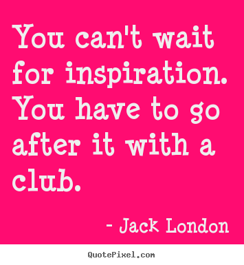 Jack London image quote - You can't wait for inspiration. you have to go.. - Inspirational quote