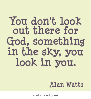 Quotes about inspirational - You don't look out there for god, something in the..
