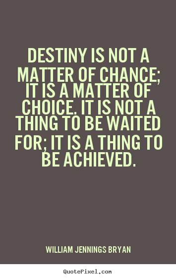 William Jennings Bryan photo quotes - Destiny is not a matter of chance; it is a matter.. - Inspirational quotes