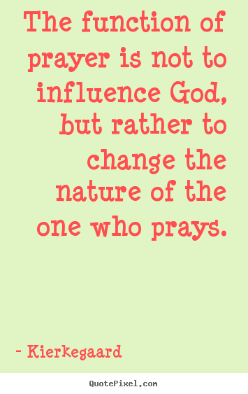 Quote about inspirational - The function of prayer is not to influence god, but rather..
