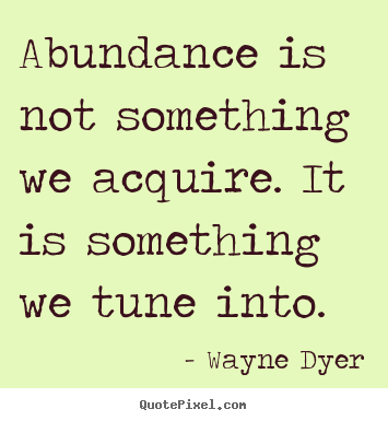 Abundance is not something we acquire. it is.. Wayne Dyer greatest inspirational quote