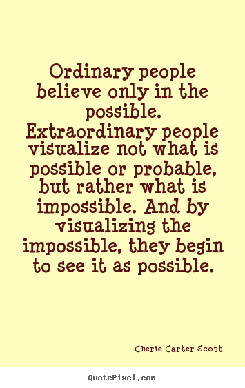 Cherie Carter Scott photo quotes - Ordinary people believe only in the possible... - Inspirational quote