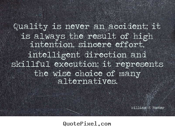 Inspirational quotes - Quality is never an accident; it is always the result of high intention,..