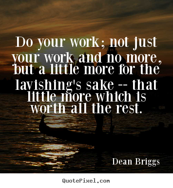 Do your work; not just your work and no more, but a little more for the.. Dean Briggs greatest inspirational quote