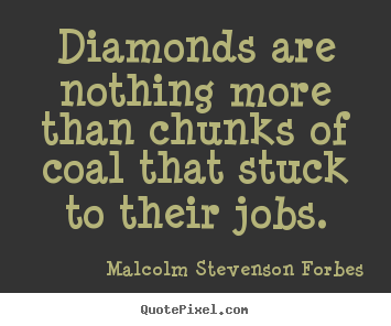 Diamonds are nothing more than chunks of coal that.. Malcolm Stevenson Forbes greatest inspirational sayings