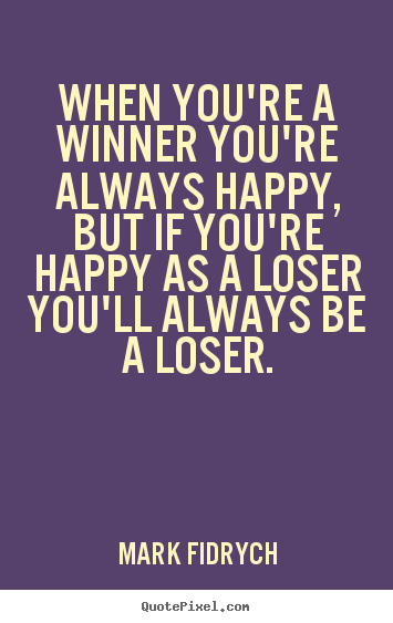When you're a winner you're always happy, but if you're.. Mark Fidrych greatest inspirational quote