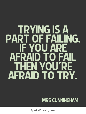 Inspirational quotes - Trying is a part of failing. if you are afraid to fail then you're..