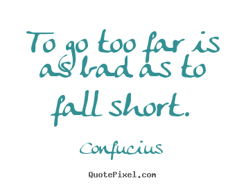 Design picture quotes about inspirational - To go too far is as bad as to fall short.