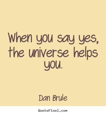 Customize picture quotes about inspirational - When you say yes, the universe helps you.