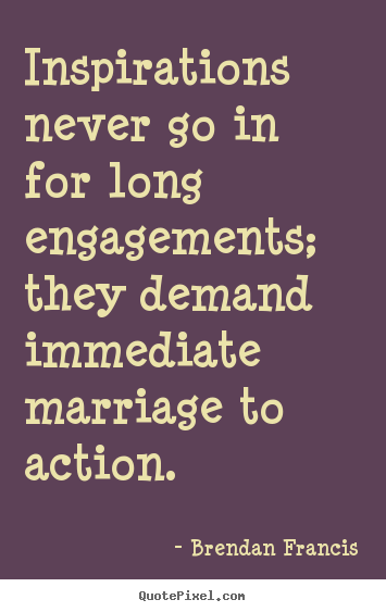 Brendan Francis picture quotes - Inspirations never go in for long engagements; they.. - Inspirational quotes
