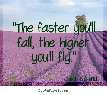"Sayings about inspirational - ""the faster you'll fall, the higher you'll fly."""