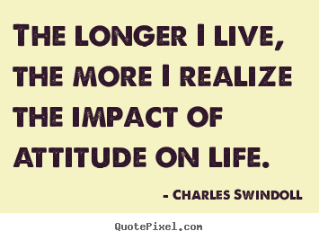 Inspirational quotes - The longer i live, the more i realize the impact..