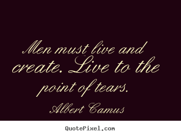 Inspirational quotes - Men must live and create. live to the point of tears.