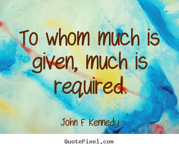 Inspirational quotes - To whom much is given, much is required.
