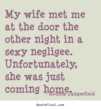 My wife met me at the door the other night in.. Rodney Dangerfield  inspirational quotes