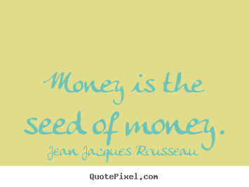 Jean Jacques Rousseau picture quotes - Money is the seed of money. - Inspirational sayings
