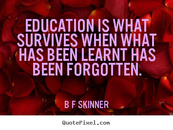 Education is what survives when what has been learnt has been.. B F Skinner good inspirational quote