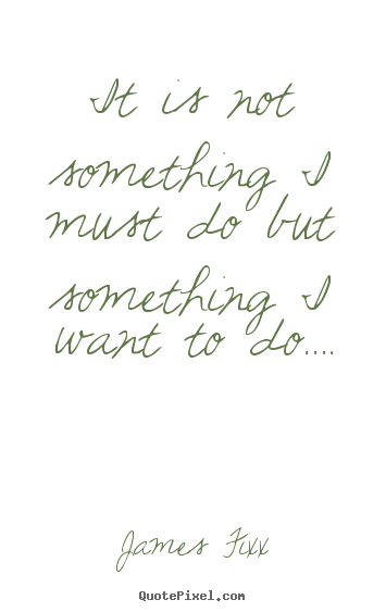James Fixx picture quotes - It is not something i must do but something i want to do…. - Inspirational quotes