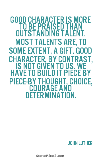 John Luther photo quote - Good character is more to be praised than outstanding talent... - Inspirational quotes
