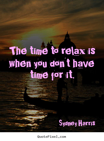 Diy picture quotes about inspirational - The time to relax is when you don't have time for it.
