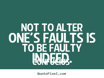 Confucius picture quotes - Not to alter one's faults is to be faulty indeed. - Inspirational quotes