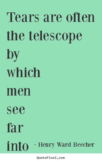 Inspirational quote - Tears are often the telescope by which men see far into heaven.