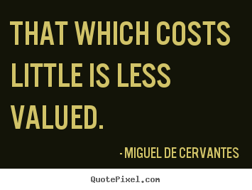 Create your own picture quotes about inspirational - That which costs little is less valued.