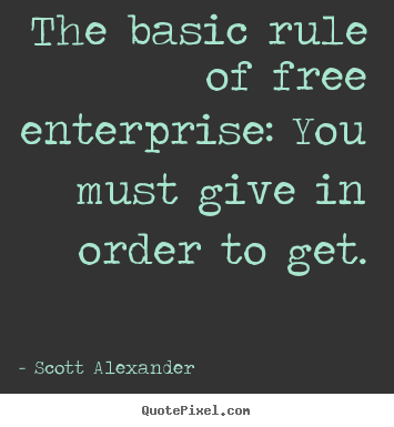 The basic rule of free enterprise: you must give.. Scott Alexander greatest inspirational quote