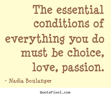 Inspirational quotes - The essential conditions of everything you do must be choice, love, passion.