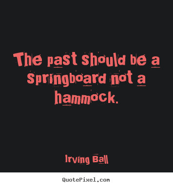 Diy picture quotes about inspirational - The past should be a springboard not a hammock.