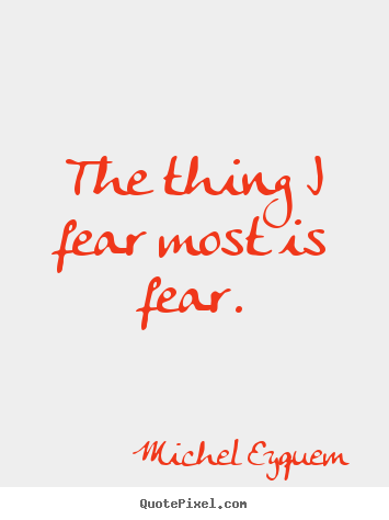 The thing i fear most is fear. Michel Eyquem popular inspirational quotes