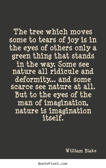 William Blake picture quotes - The tree which moves some to tears of joy is in the.. - Inspirational quote