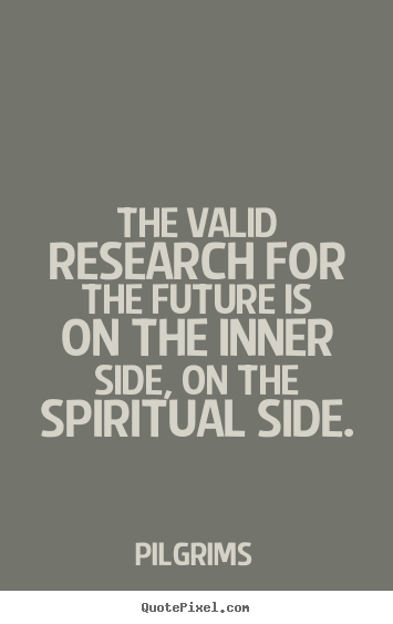 Inspirational quote - The valid research for the future is on the inner side,..