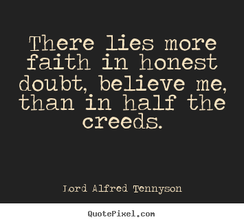 Sayings about inspirational - There lies more faith in honest doubt, believe me, than..