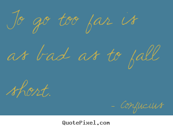 Confucius picture quotes - To go too far is as bad as to fall short. - Inspirational quotes