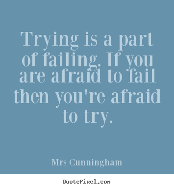 Mrs Cunningham poster quotes - Trying is a part of failing. if you are afraid.. - Inspirational quotes