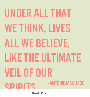Antonio Machado picture quotes - Under all that we think, lives all we believe, like.. - Inspirational quotes