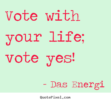 Vote with your life; vote yes! Das Energi best inspirational quotes