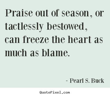 Inspirational quotes - Praise out of season, or tactlessly bestowed,..