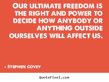 Quote about inspirational - Our ultimate freedom is the right and power to decide how..