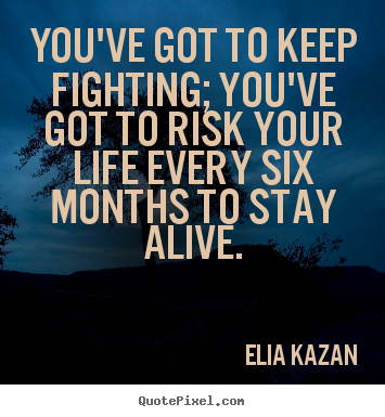Elia Kazan picture quote - You've got to keep fighting; you've got to risk your life every.. - Inspirational quote