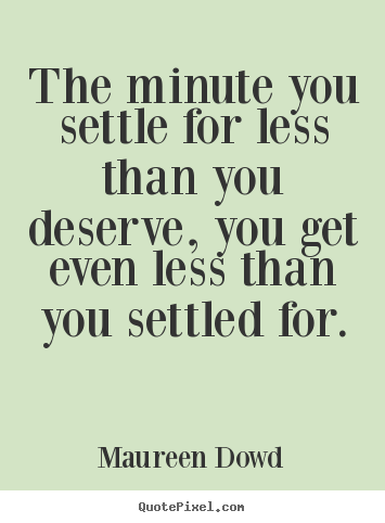 Inspirational quotes - The minute you settle for less than you deserve,..