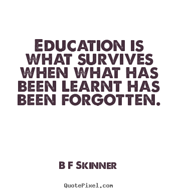 Education is what survives when what has been learnt.. B F Skinner famous inspirational quotes