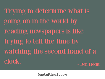 Ben Hecht picture quote - Trying to determine what is going on in the world by reading newspapers.. - Inspirational quote