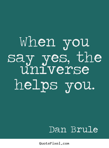 When you say yes, the universe helps you. Dan Brule  inspirational quote