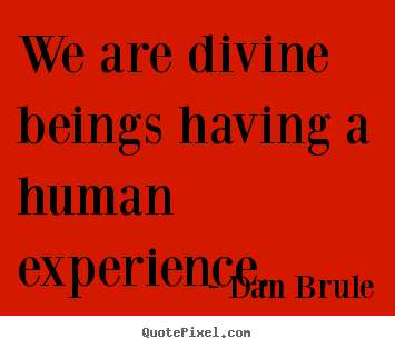 We are divine beings having a human experience. Dan Brule great inspirational quotes